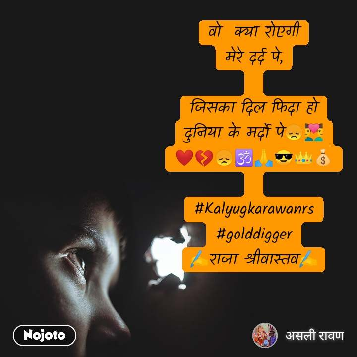 वो  क्या रोएगी मेरे दर्द पे,  जिसका दिल फिदा हो दुनिया के मर्दो पे😞👨❤️👨 ❤️💔😞🕉️🙏😎👑💰  #Kalyugkarawanrs #golddigger ✍️राजा श्रीवास्तव✍️
