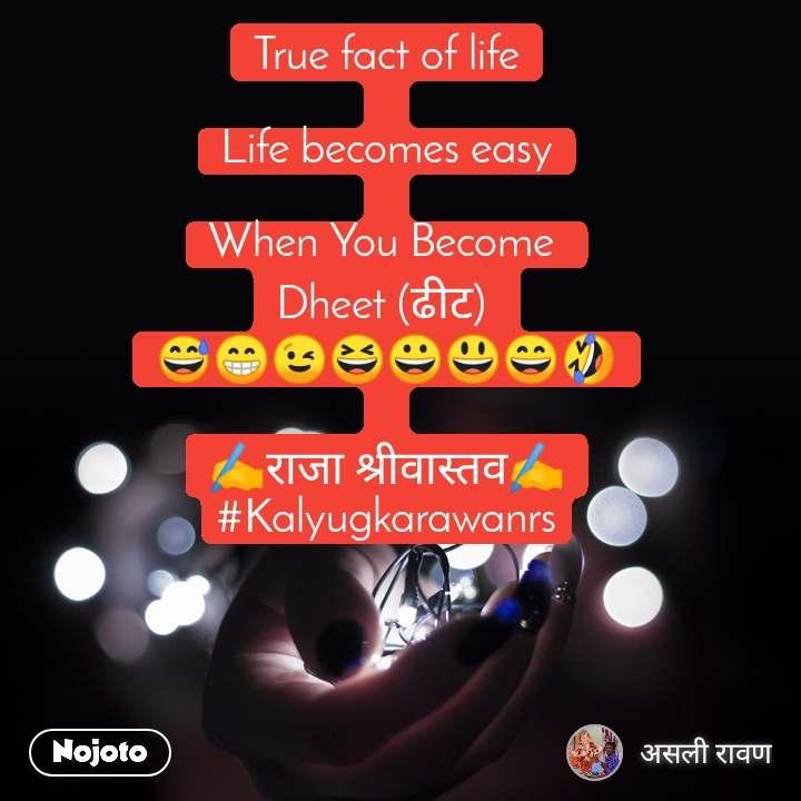 True fact of life  Life becomes easy  When You Become  Dheet (ढीट)  😅😁😉😆😀😃😄🤣  ✍️राजा श्रीवास्तव✍️ #Kalyugkarawanrs