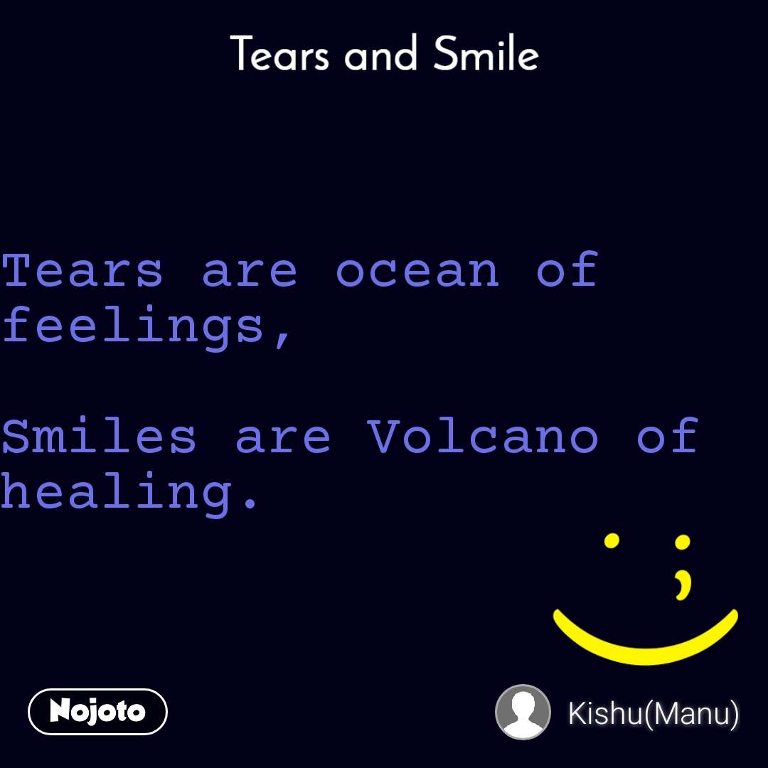 Tears and Smile  Tears are ocean of feelings,  Smiles are Volcano of healing.