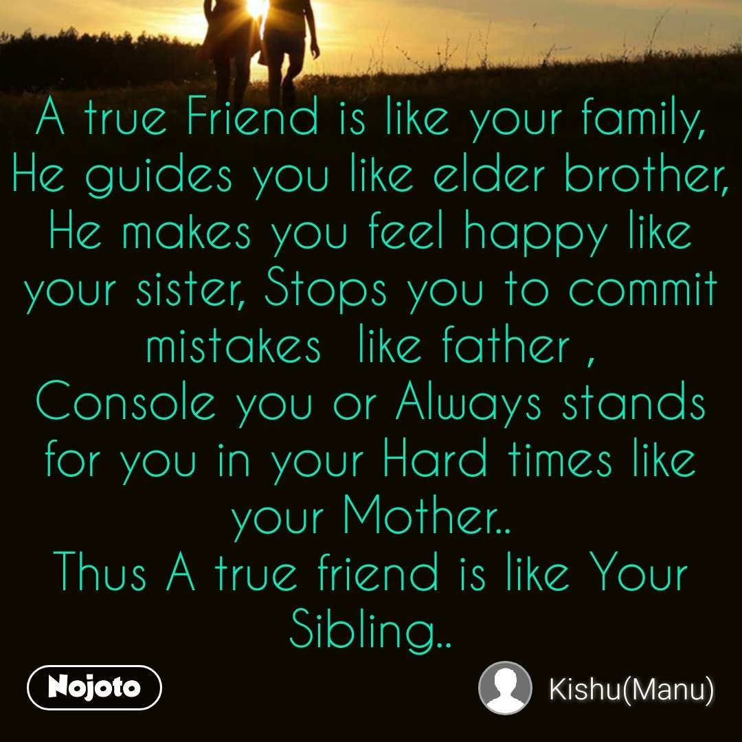 A true Friend is like your family, He guides you like elder brother, He makes you feel happy like your sister, Stops you to commit mistakes  like father , Console you or Always stands for you in your Hard times like your Mother.. Thus A true friend is like Your Sibling..
