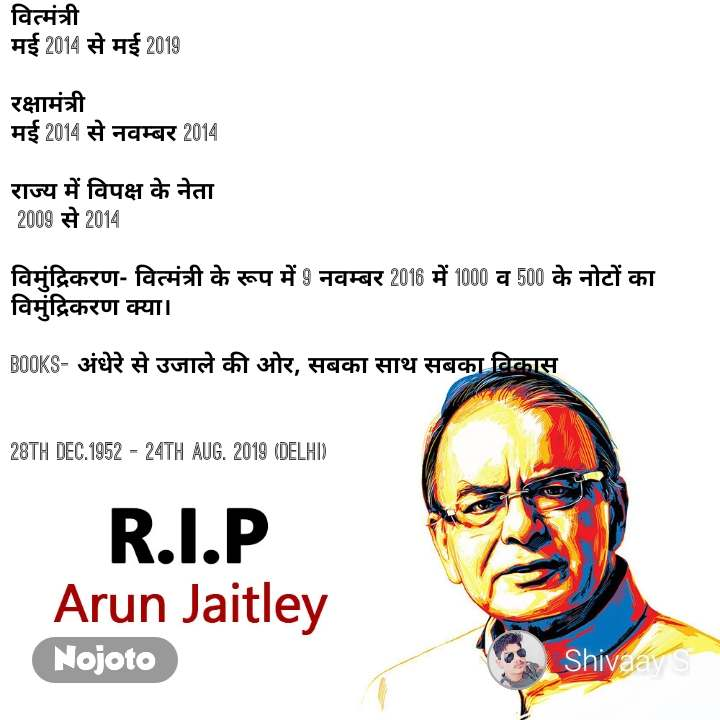 RIP Arun Jaitley वित्मंत्री  मई 2014 से मई 2019  रक्षामंत्री मई 2014 से नवम्बर 2014  राज्य में विपक्ष के नेता  2009 से 2014   विमुंद्रिकरण- वित्मंत्री के रूप में 9 नवम्बर 2016 में 1000 व 500 के नोटों का विमुंद्रिकरण क्या।  Books- अंधेरे से उजाले की ओर, सबका साथ सबका विकास   28th Dec.1952 - 24th Aug. 2019 (DELHI)