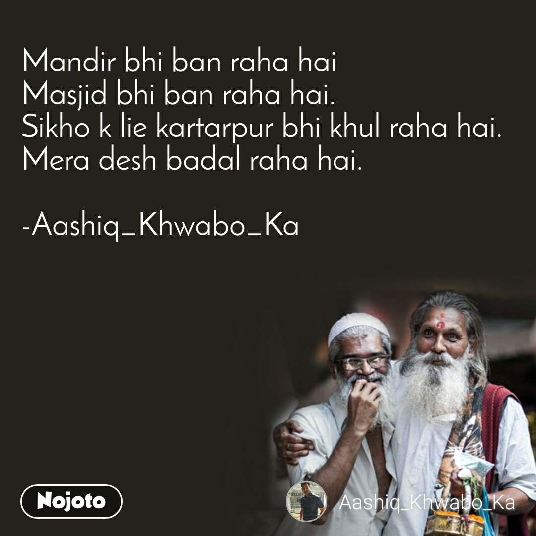 Mandir bhi ban raha hai Masjid bhi ban raha hai. Sikho k lie kartarpur bhi khul raha hai. Mera desh badal raha hai.  -Aashiq_Khwabo_Ka