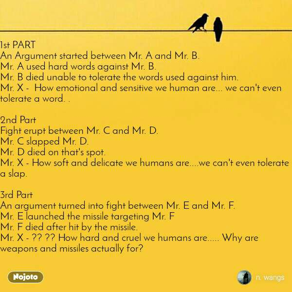 1st PART An Argument started between Mr. A and Mr. B.  Mr. A used hard words against Mr. B.  Mr. B died unable to tolerate the words used against him.  Mr. X -  How emotional and sensitive we human are... we can't even tolerate a word. .   2nd Part Fight erupt between Mr. C and Mr. D.    Mr. C slapped Mr. D.  Mr. D died on that's spot.  Mr. X - How soft and delicate we humans are....we can't even tolerate a slap.   3rd Part An argument turned into fight between Mr. E and Mr. F.  Mr. E launched the missile targeting Mr. F  Mr. F died after hit by the missile.  Mr. X - ?? ?? How hard and cruel we humans are..... Why are weapons and missiles actually for?