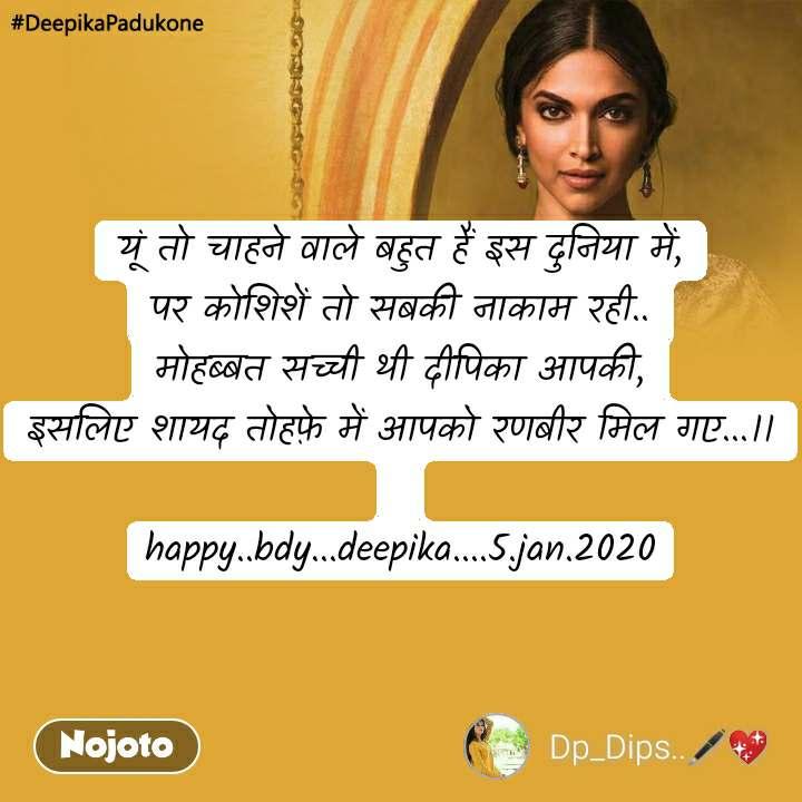 #DeepikaPadukone  यूं तो चाहने वाले बहुत हैं इस दुनिया में, पर कोशिशें तो सबकी नाकाम रही.. मोहब्बत सच्ची थी दीपिका आपकी, इसलिए शायद तोहफ़े में आपको रणबीर मिल गए...।।  happy..bdy...deepika....5.jan.2020