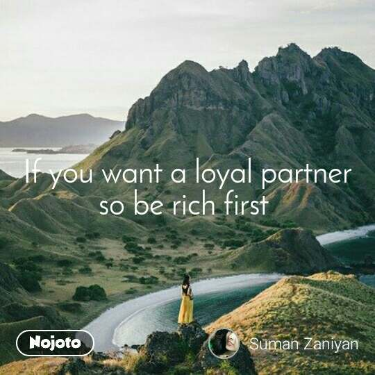 If you want a loyal partner so be rich first