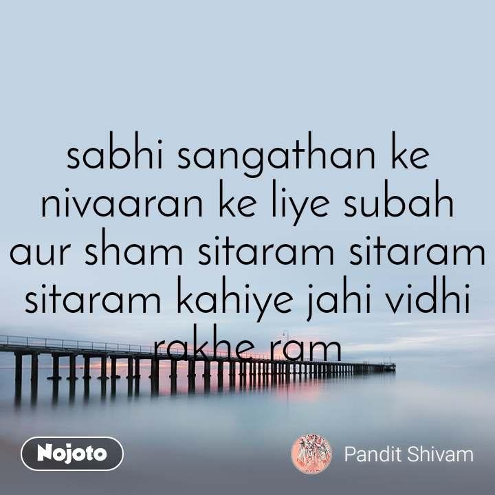 sabhi sangathan ke nivaaran ke liye subah aur sham sitaram sitaram sitaram kahiye jahi vidhi rakhe ram