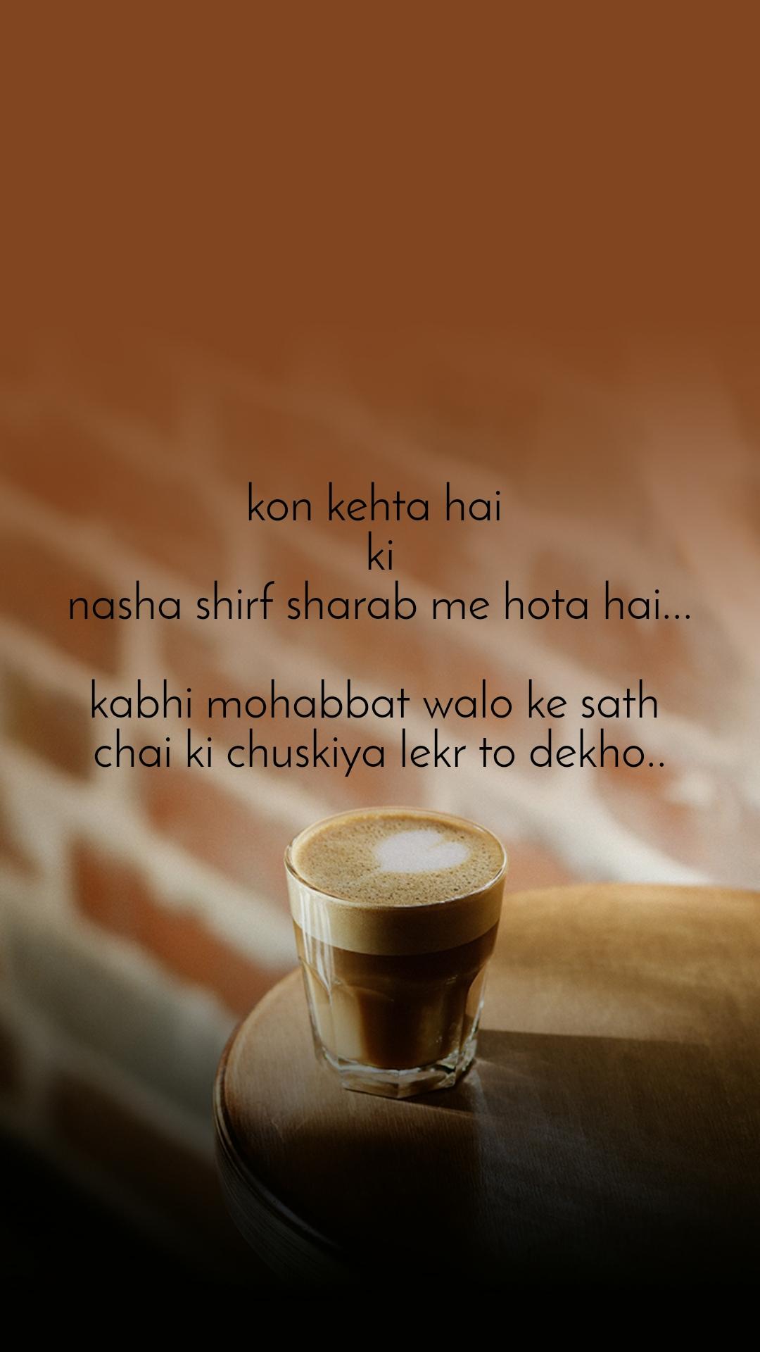 kon kehta hai  ki nasha shirf sharab me hota hai...  kabhi mohabbat walo ke sath  chai ki chuskiya lekr to dekho..