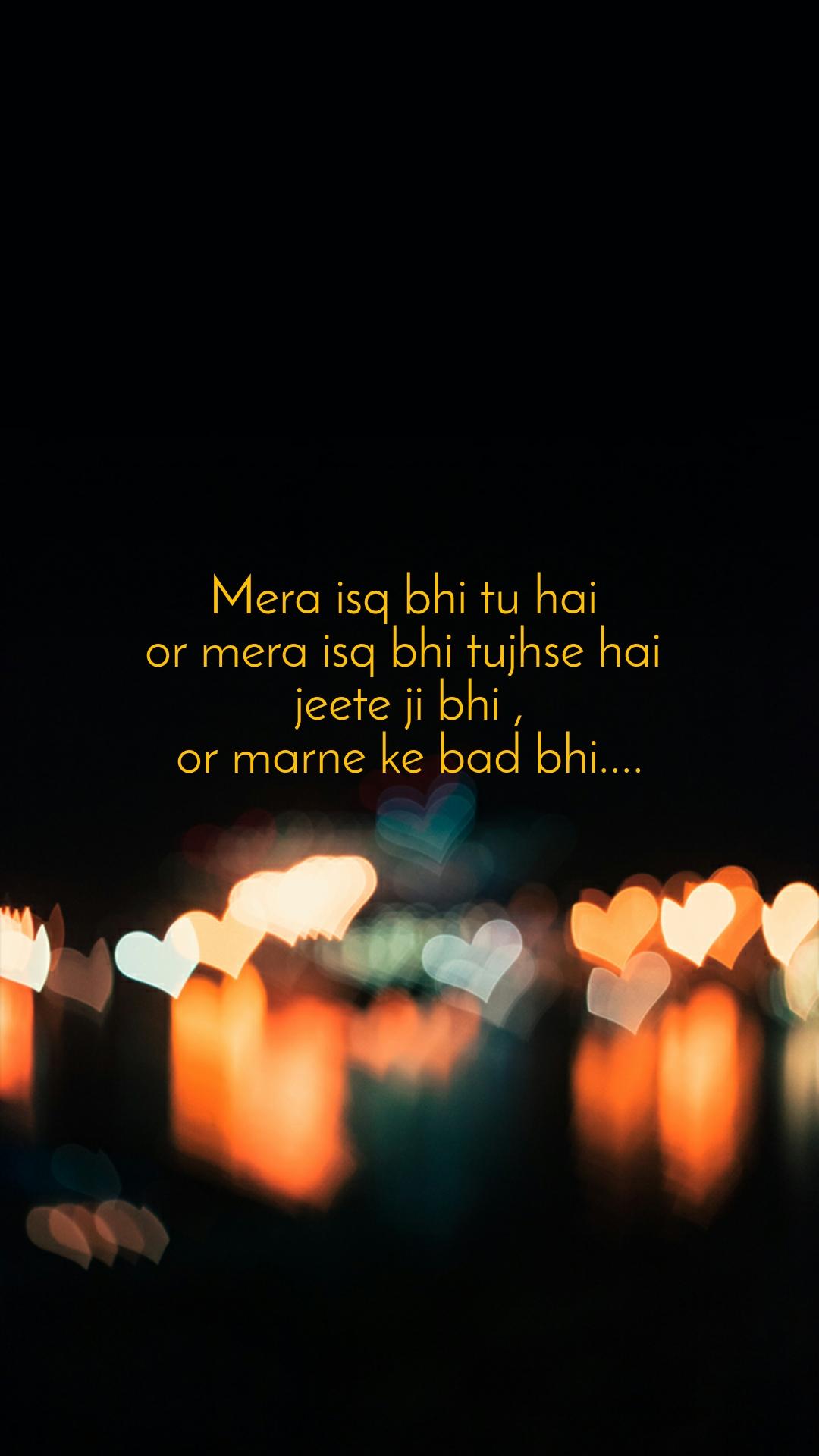 Mera isq bhi tu hai  or mera isq bhi tujhse hai  jeete ji bhi , or marne ke bad bhi....