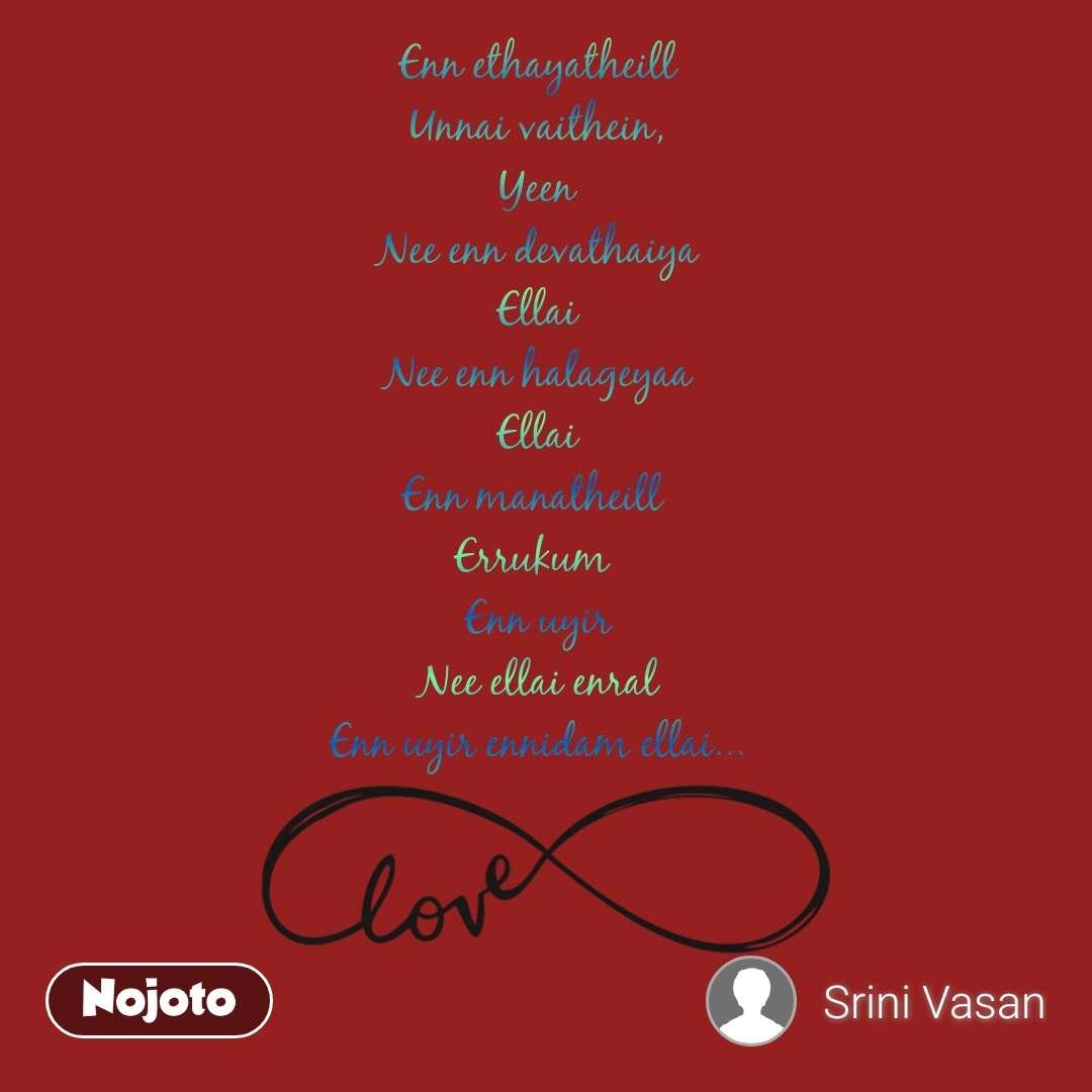Enn ethayatheill Unnai vaithein, Yeen Nee enn devathaiya Ellai Nee enn halageyaa Ellai Enn manatheill  Errukum  Enn uyir Nee ellai enral Enn uyir ennidam ellai...