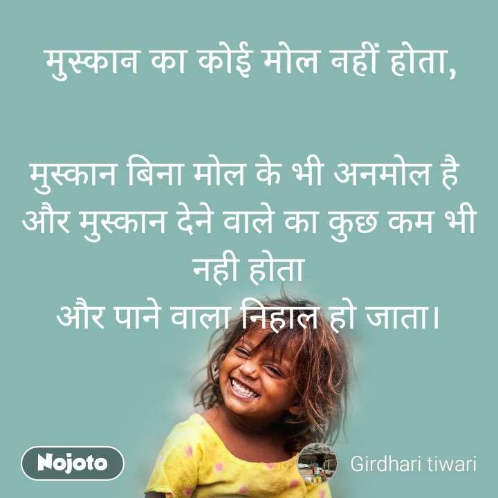 मुस्कान का कोई मोल नहीं होता, मुस्कान बिना मोल के भी अनमोल है  और मुस्कान देने वाले का कुछ कम भी नही होता और पाने वाला निहाल हो जाता।