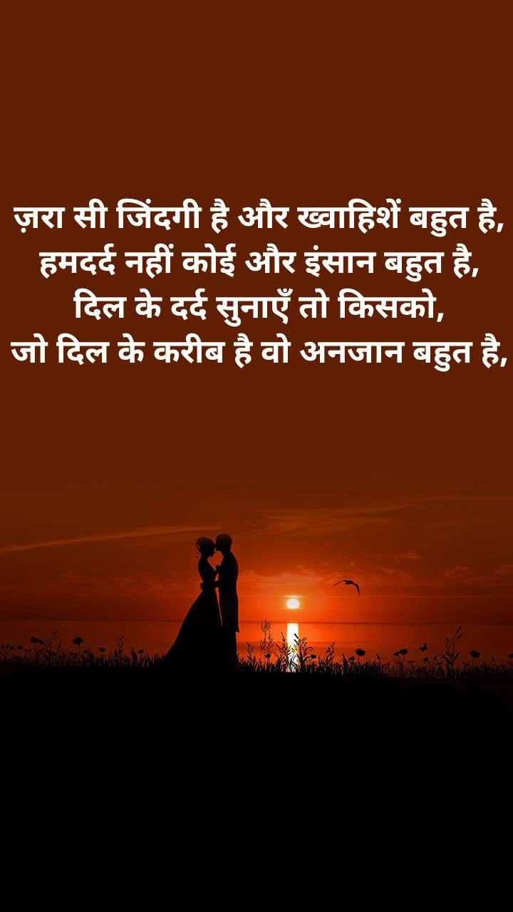 ज़रा सी जिंदगी है और ख्वाहिशें बहुत है, हमदर्द नहीं कोई और इंसान बहुत है, दिल के दर्द सुनाएँ तो किसको, जो दिल के करीब है वो अनजान बहुत है,