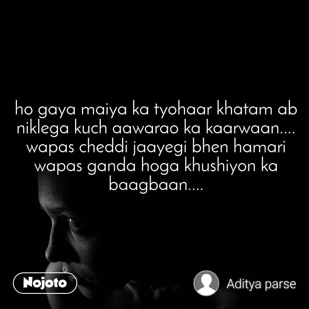 ho gaya maiya ka tyohaar khatam ab niklega kuch aawarao ka kaarwaan.... wapas cheddi jaayegi bhen hamari wapas ganda hoga khushiyon ka baagbaan....
