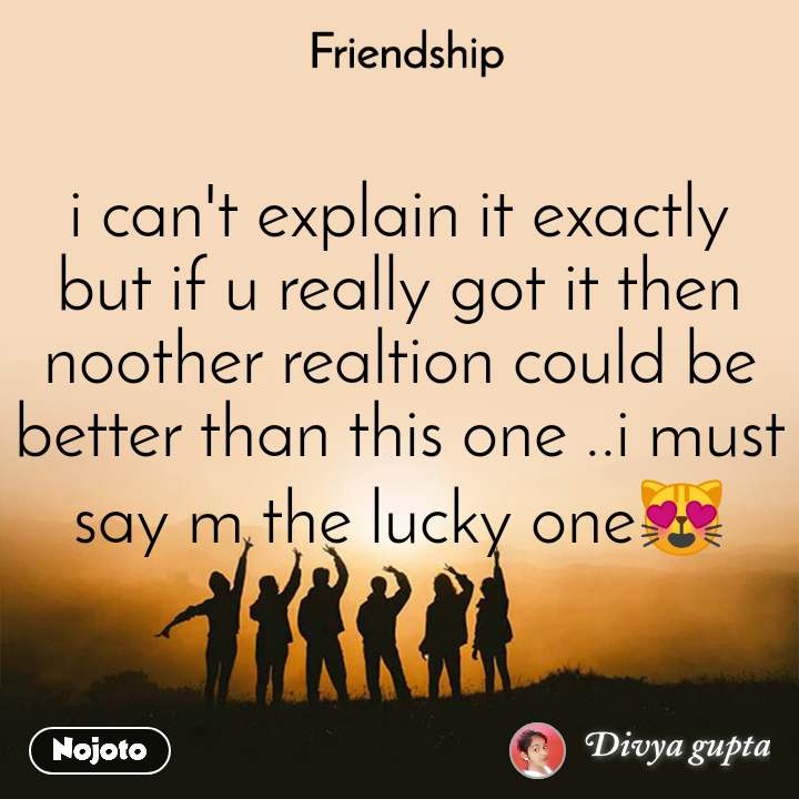 Friendship i can't explain it exactly but if u really got it then noother realtion could be better than this one ..i must say m the lucky one😻