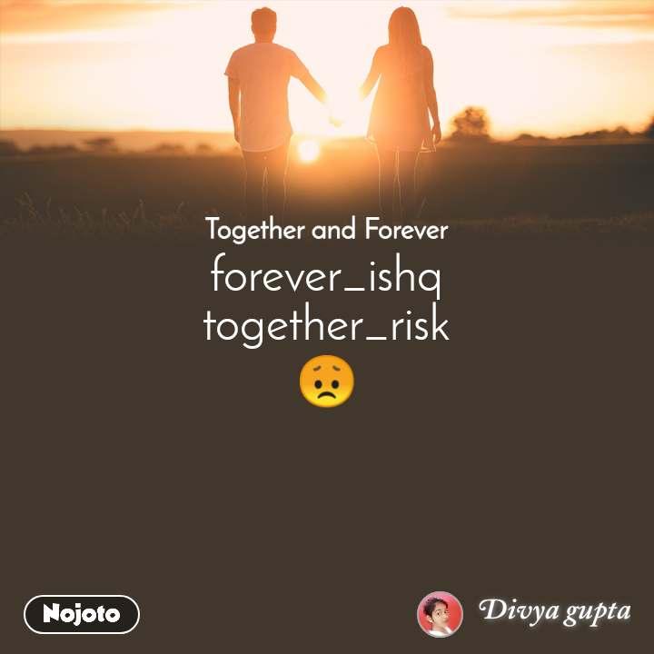 Together and Forever  forever_ishq together_risk 😞