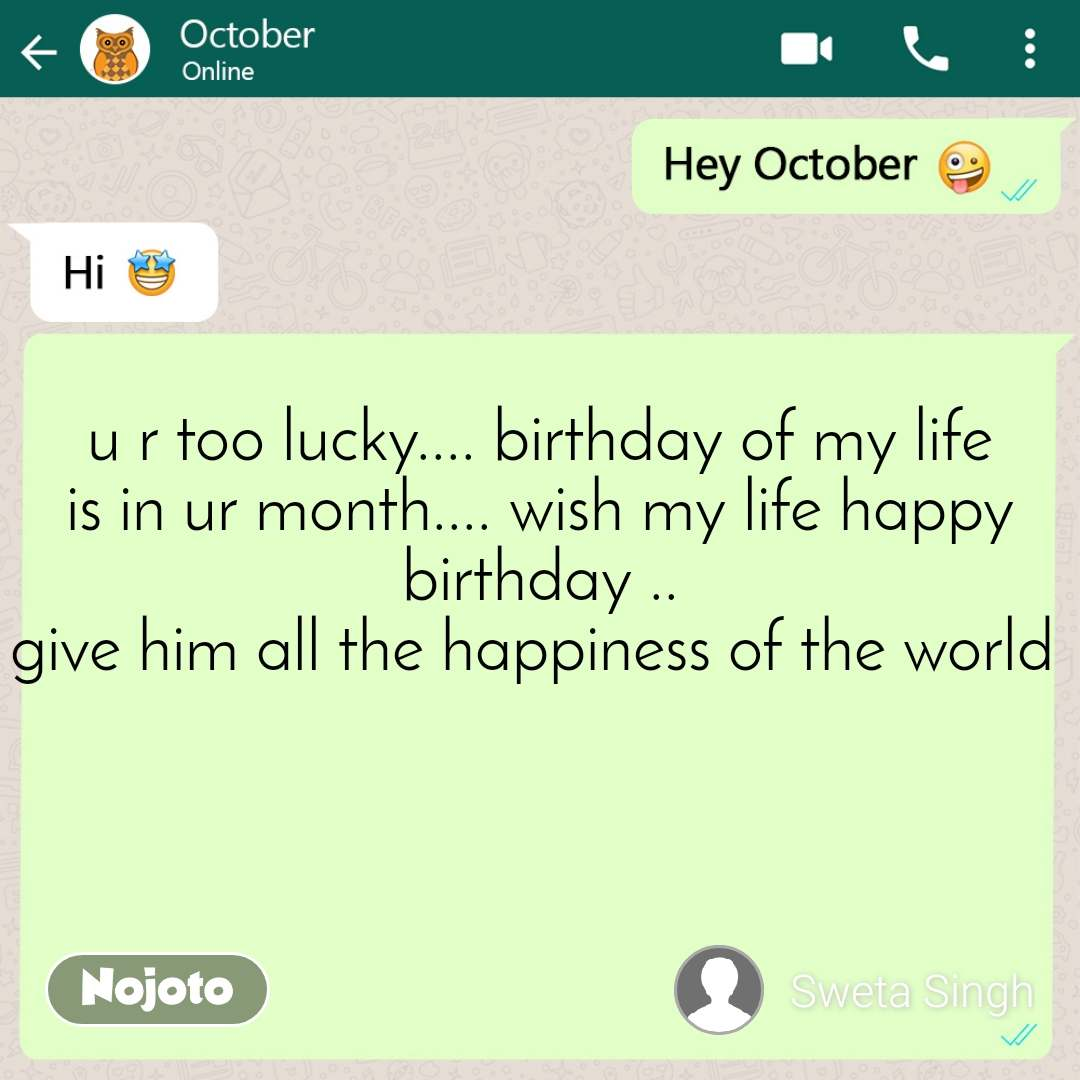 #Pehlealfaaz u r too lucky.... birthday of my life is in ur month.... wish my life happy birthday .. give him all the happiness of the world