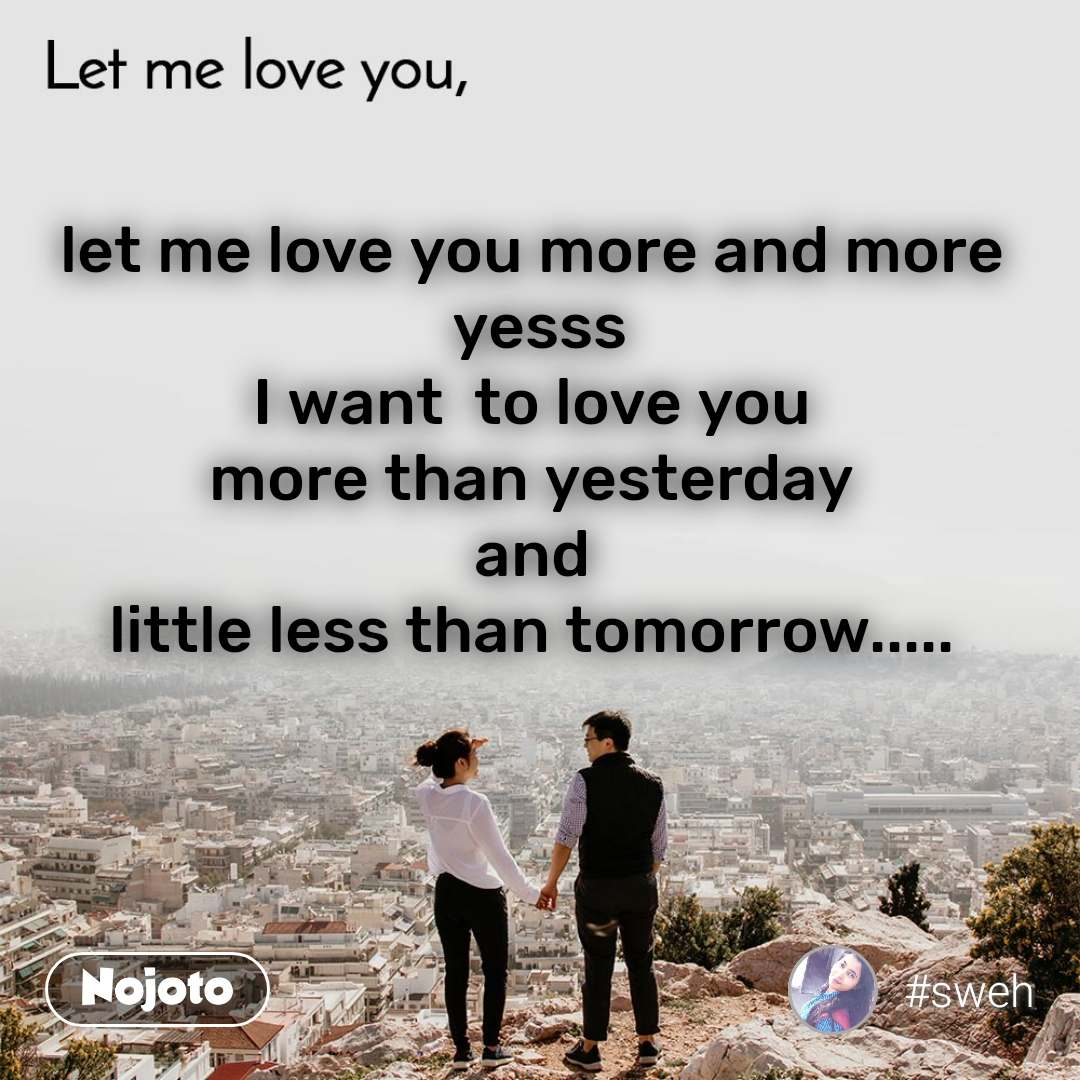 Let me love you let me love you more and more  yesss I want  to love you  more than yesterday  and  little less than tomorrow.....