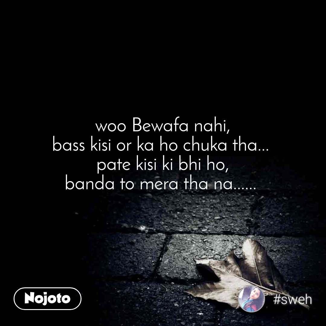 woo Bewafa nahi, bass kisi or ka ho chuka tha...  pate kisi ki bhi ho, banda to mera tha na......