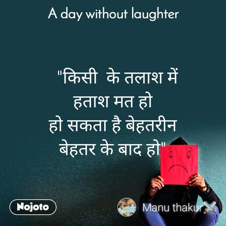 """A day without laughter   """"किसी  के तलाश में हताश मत हो हो सकता है बेहतरीन बेहतर के बाद हो"""""""