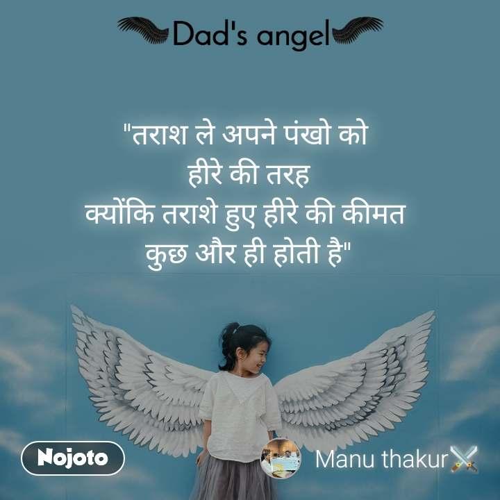 """Dads Angel """"तराश ले अपने पंखो को  हीरे की तरह क्योंकि तराशे हुए हीरे की कीमत  कुछ और ही होती है"""""""