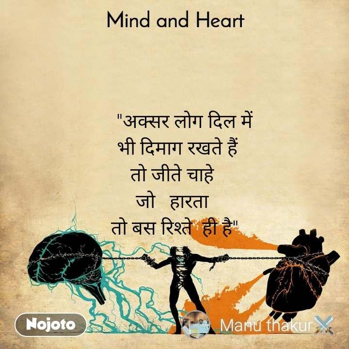 """Mind and Heart      """"अक्सर लोग दिल में  भी दिमाग रखते हैं तो जीते चाहे  जो   हारता  तो बस रिश्ते  ही है"""""""