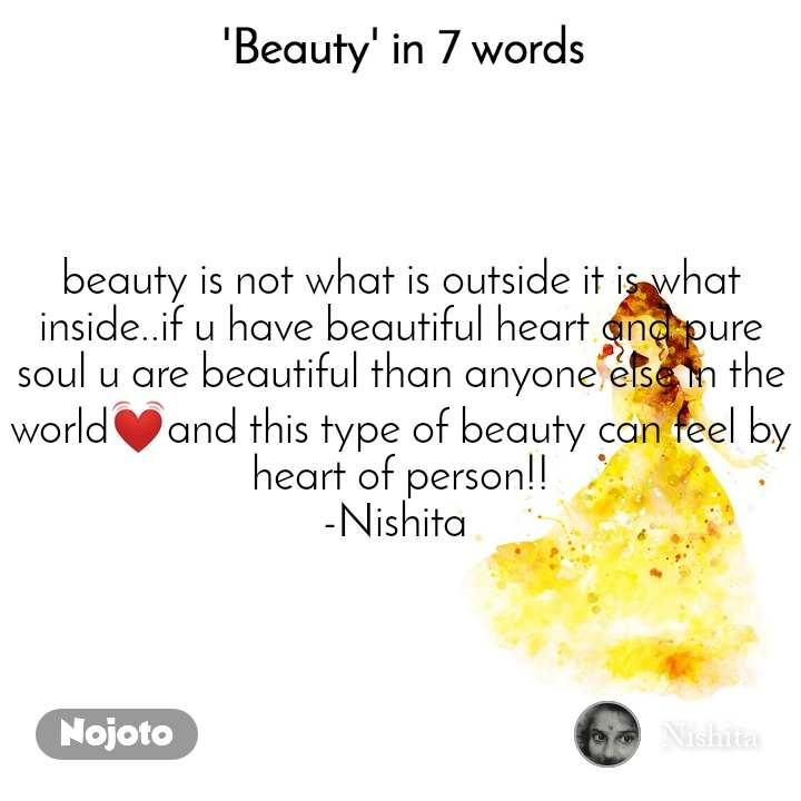Beauty in 7 Words  beauty is not what is outside it is what inside..if u have beautiful heart and pure soul u are beautiful than anyone else in the world💓and this type of beauty can feel by heart of person!! -Nishita
