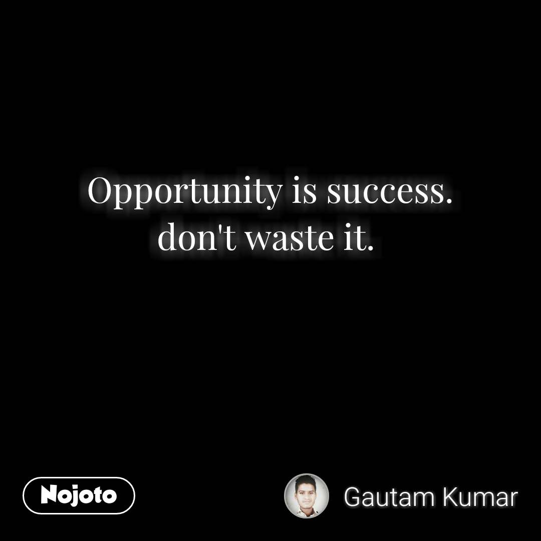 Opportunity is success. don't waste it.