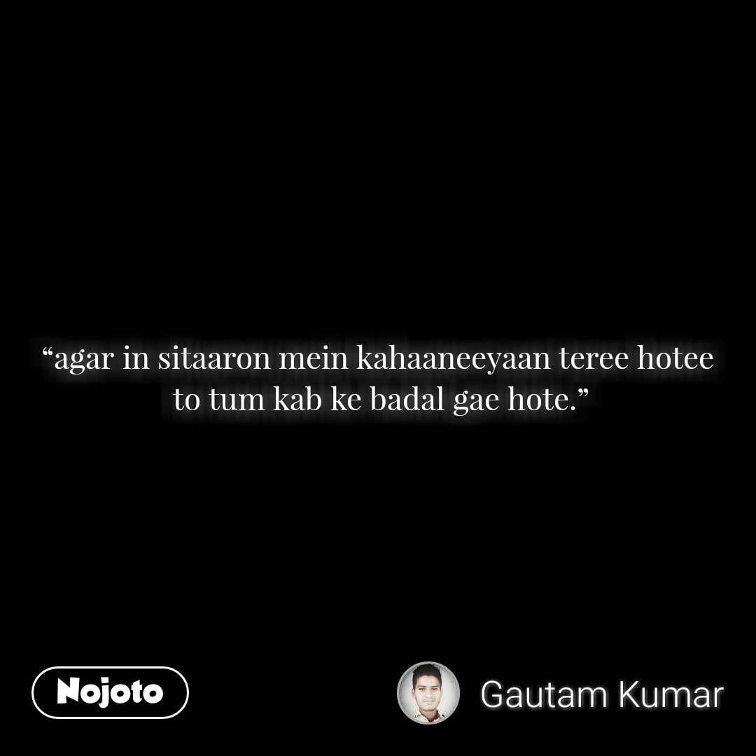 """""""agar in sitaaron mein kahaaneeyaan teree hotee  to tum kab ke badal gae hote."""""""