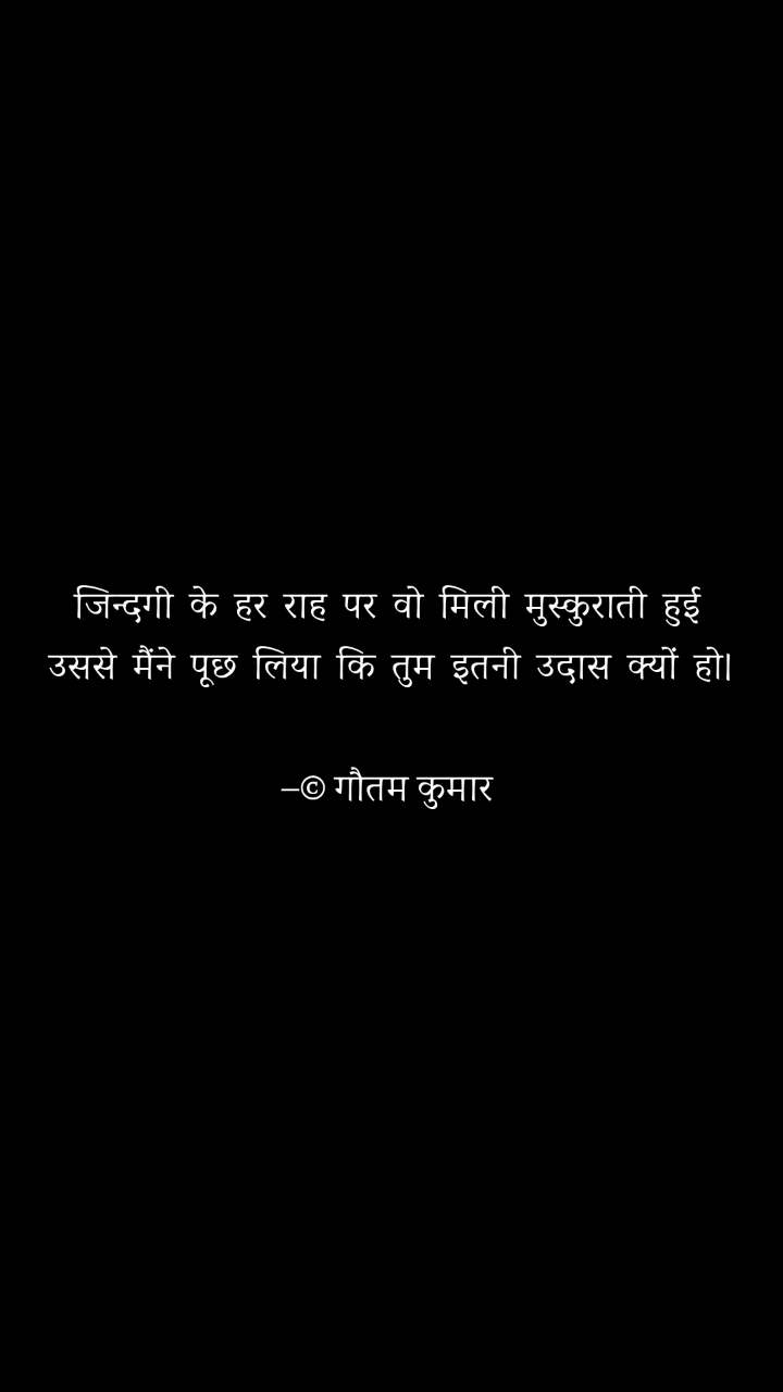 जिन्दगी  के  हर  राह  पर  वो  मिली  मुस्कुराती  हुई  उससे  मैंने  पूछ  लिया  कि  तुम  इतनी  उदास  क्यों  हो।  –© गौतम कुमार