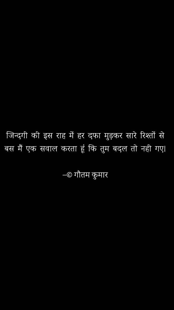 जिन्दगी  की  इस  राह  में  हर  दफा  मुड़कर  सारे  रिश्तों  से बस  मैं  एक  सवाल  करता  हूं  कि  तुम  बदल  तो  नही  गए।  –© गौतम कुमार