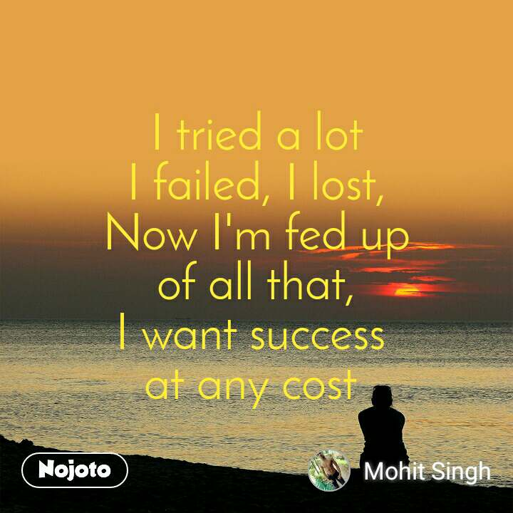 I tried a lot I failed, I lost, Now I'm fed up of all that, I want success  at any cost