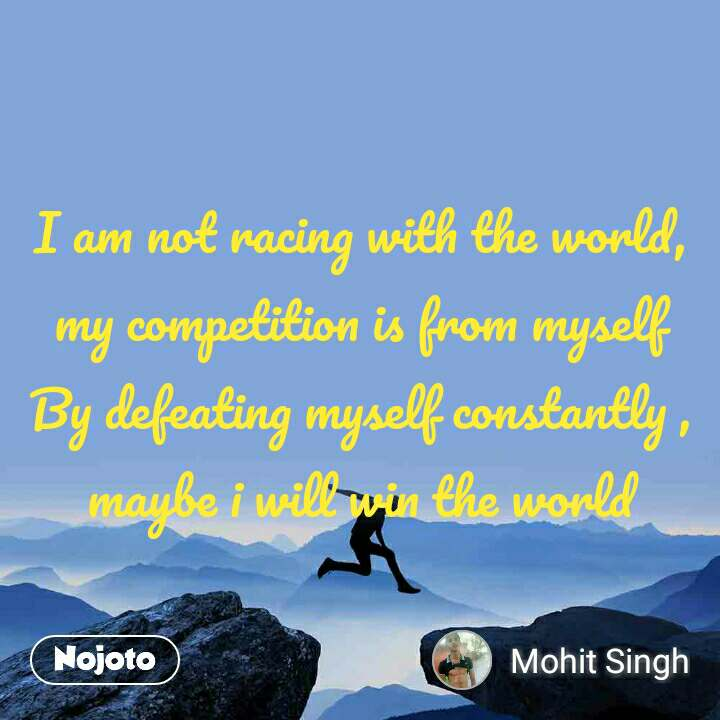 I am not racing with the world,  my competition is from myself By defeating myself constantly , maybe i will win the world