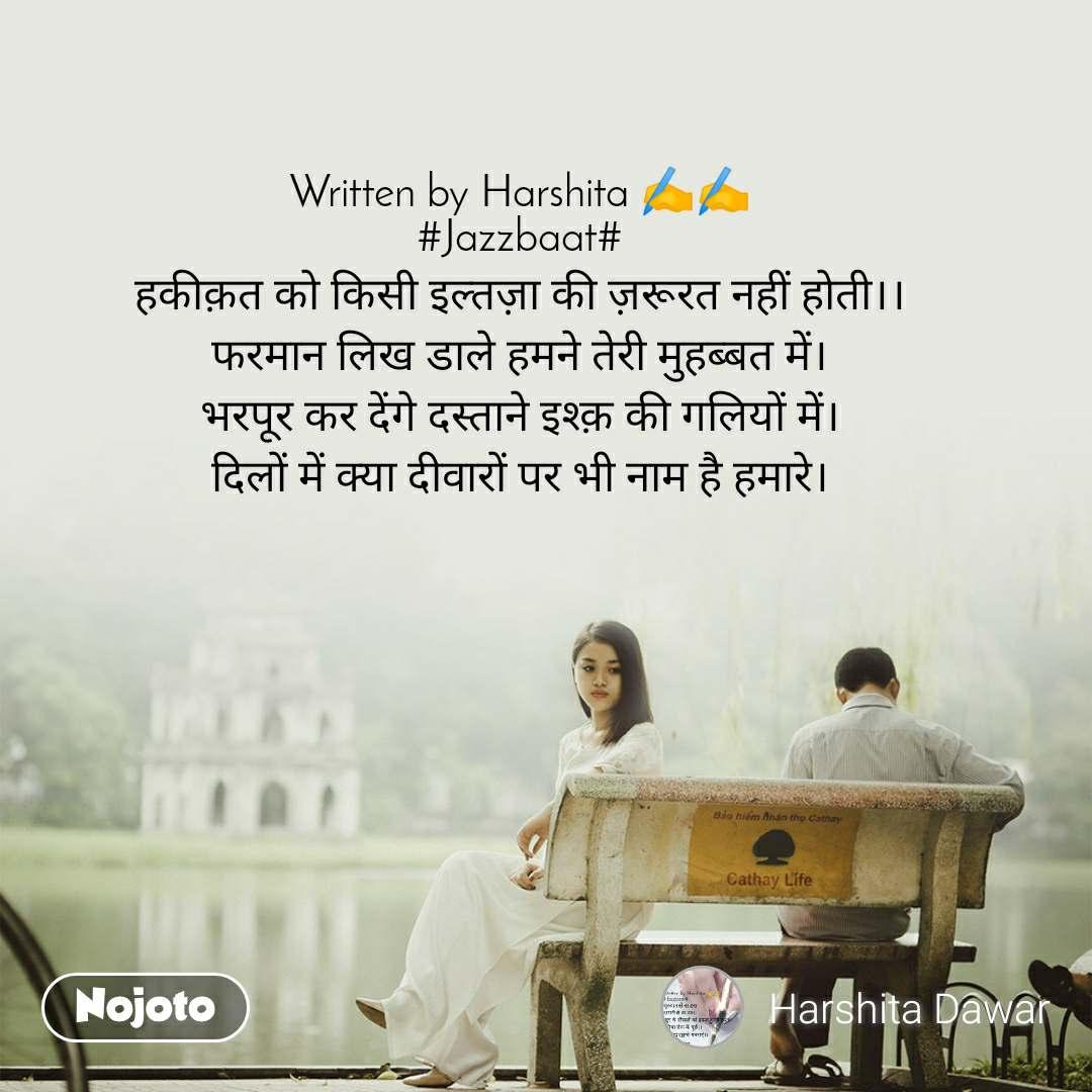 Written by Harshita ✍️✍️ #Jazzbaat# हकीक़त को किसी इल्तज़ा की ज़रूरत नहीं होती।। फरमान लिख डाले हमने तेरी मुहब्बत में। भरपूर कर देंगे दस्ताने इश्क़ की गलियों में। दिलों में क्या दीवारों पर भी नाम है हमारे।