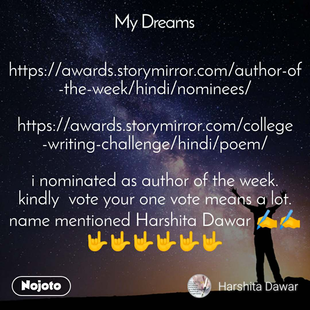 My dream https://awards.storymirror.com/author-of-the-week/hindi/nominees/  https://awards.storymirror.com/college-writing-challenge/hindi/poem/  i nominated as author of the week. kindly  vote your one vote means a lot. name mentioned Harshita Dawar ✍️✍️🤟🤟🤟🤟🤟🤟