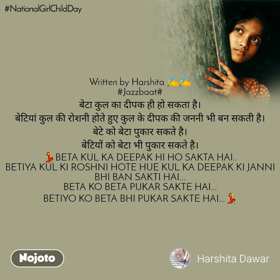 #Nationalgirlchildday Written by Harshita ✍️✍️ #Jazzbaat# बेटा कुल का दीपक ही हो सकता है। बेटियां कुल की रोशनी होते हुए कुल के दीपक की जननी भी बन सकती है। बेटे को बेटा पुकार सकते है। बेटियों को बेटा भी पुकार सकते है। 💃BETA KUL KA DEEPAK HI HO SAKTA HAI.. BETIYA KUL KI ROSHNI HOTE HUE KUL KA DEEPAK KI JANNI BHI BAN SAKTI HAI... BETA KO BETA PUKAR SAKTE HAI... BETIYO KO BETA BHI PUKAR SAKTE HAI...💃