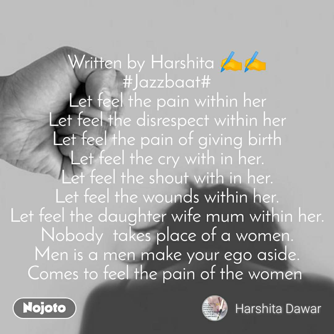 Written by Harshita ✍️✍️ #Jazzbaat# Let feel the pain within her Let feel the disrespect within her Let feel the pain of giving birth Let feel the cry with in her. Let feel the shout with in her. Let feel the wounds within her. Let feel the daughter wife mum within her. Nobody  takes place of a women. Men is a men make your ego aside. Comes to feel the pain of the women