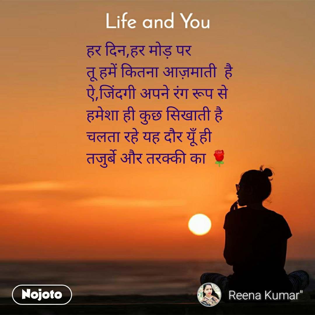 Life and You  हर दिन,हर मोड़ पर  तू हमें कितना आज़माती  है  ऐ,जिंदगी अपने रंग रूप से  हमेशा ही कुछ सिखाती है  चलता रहे यह दौर यूँ ही  तजुर्बे और तरक्की का 🌹