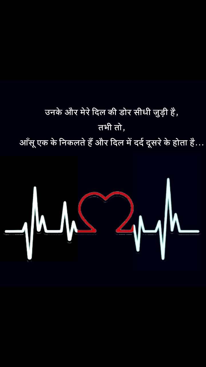 heart shayari quotes उनके और मेरे दिल की डोर सीधी जुड़ी है, तभी तो, आँसू एक के निकलते हैं और दिल में दर्द दूसरे के होता है...