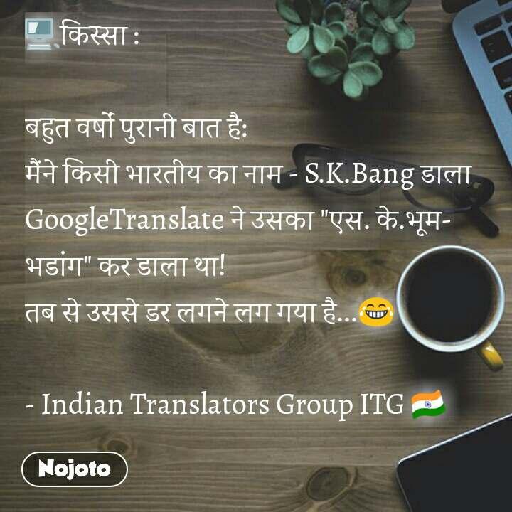 """🖥किस्सा :   बहुत वर्षों पुरानी बात है: मैंने किसी भारतीय का नाम - S.K.Bang डाला  GoogleTranslate ने उसका """"एस. के.भूम-भडांग"""" कर डाला था!  तब से उससे डर लगने लग गया है...😂  - Indian Translators Group ITG 🇮🇳 #NojotoQuote"""