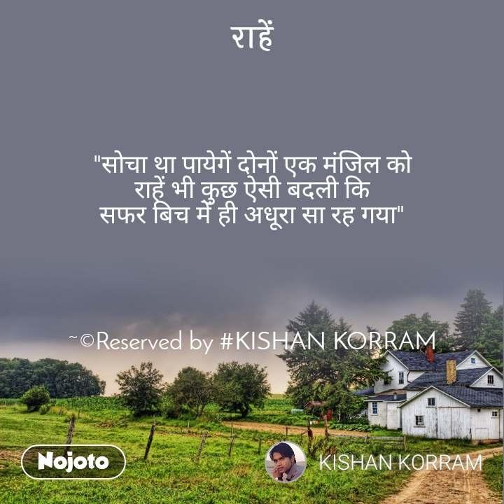 """राहें """"सोचा था पायेगें दोनों एक मंजिल को राहें भी कुछ ऐसी बदली कि सफर बिच में ही अधूरा सा रह गया""""     ~©Reserved by #KISHAN KORRAM"""