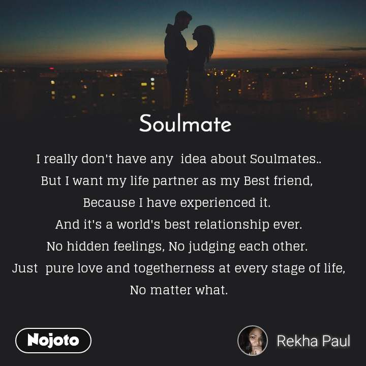 Soulmate I really don't have any  idea about Soulmates.. But I want my life partner as my Best friend,  Because I have experienced it.  And it's a world's best relationship ever. No hidden feelings, No judging each other.  Just  pure love and togetherness at every stage of life,  No matter what.
