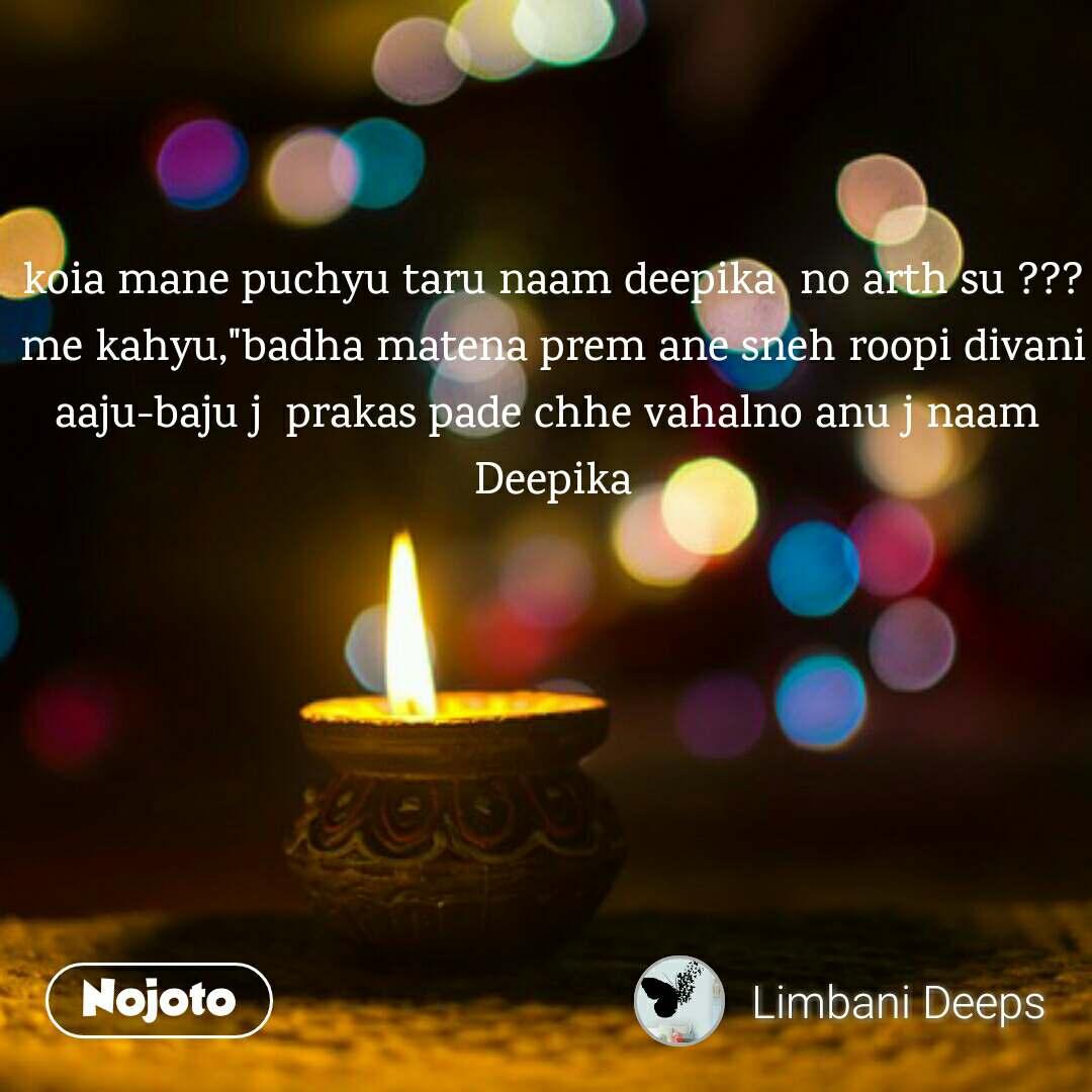 """koia mane puchyu taru naam deepika  no arth su ??? me kahyu,""""badha matena prem ane sneh roopi divani aaju-baju j  prakas pade chhe vahalno anu j naam  Deepika"""