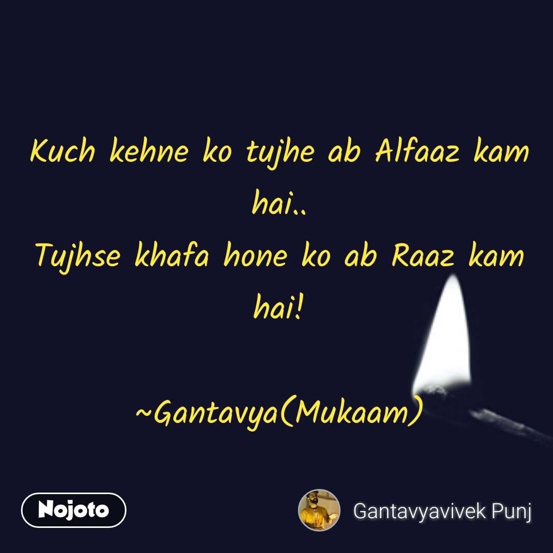 Kuch kehne ko tujhe ab Alfaaz kam hai.. Tujhse khafa hone ko ab Raaz kam hai!  ~Gantavya(Mukaam)