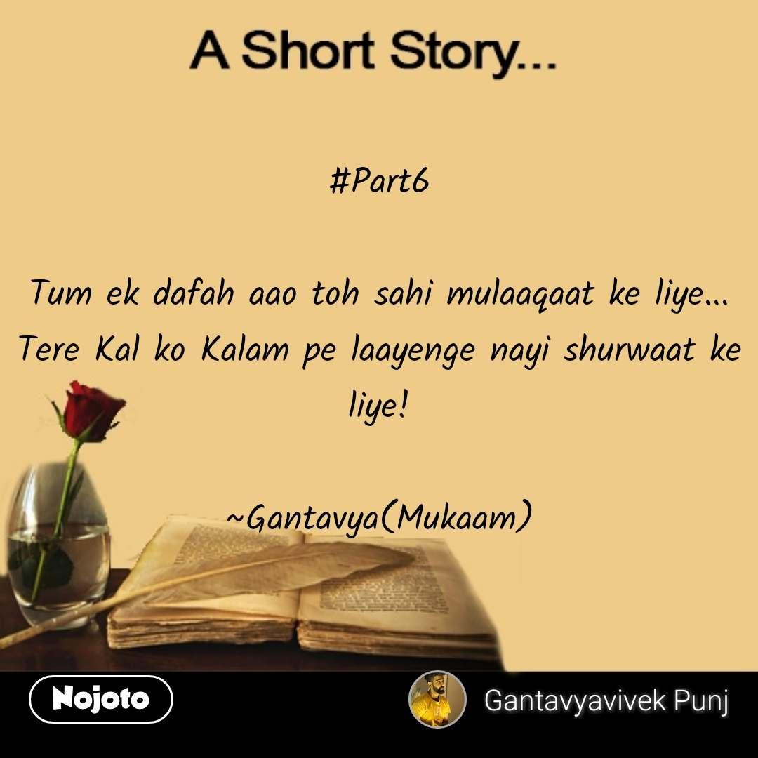 A short story #Part6  Tum ek dafah aao toh sahi mulaaqaat ke liye... Tere Kal ko Kalam pe laayenge nayi shurwaat ke liye!  ~Gantavya(Mukaam) #NojotoQuote