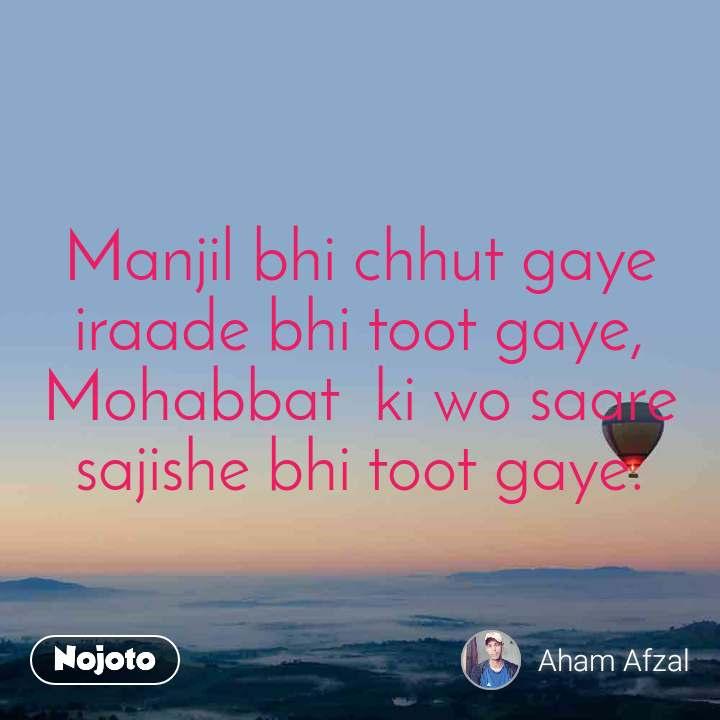 Manjil bhi chhut gaye iraade bhi toot gaye, Mohabbat  ki wo saare sajishe bhi toot gaye.