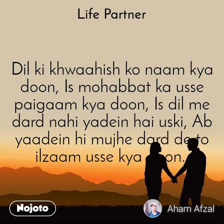 Life partner Dil ki khwaahish ko naam kya doon, Is mohabbat ka usse paigaam kya doon, Is dil me dard nahi yadein hai uski, Ab yaadein hi mujhe dard de to ilzaam usse kya doon..
