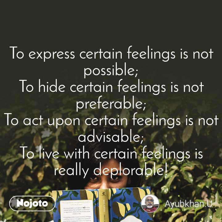 To express certain feelings is not possible; To hide certain feelings is not preferable; To act upon certain feelings is not advisable; To live with certain feelings is really deplorable!