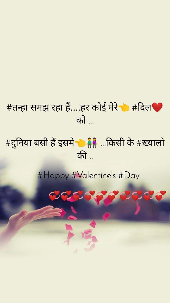 #तन्हा समझ रहा हैं....हर कोई मेरे👈 #दिल❤ को ...  #दुनिया बसी हैं इसमे👈👫 ...किसी के #ख्यालो की ..      #Happy #Valentine's #Day                      💞💞💞💞💞💞💞💞💞💞