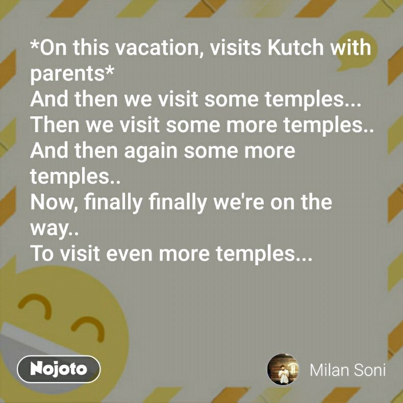 *On this vacation, visits Kutch with parents* And then we visit some temples... Then we visit some more temples.. And then again some more temples.. Now, finally finally we're on the way.. To visit even more temples...