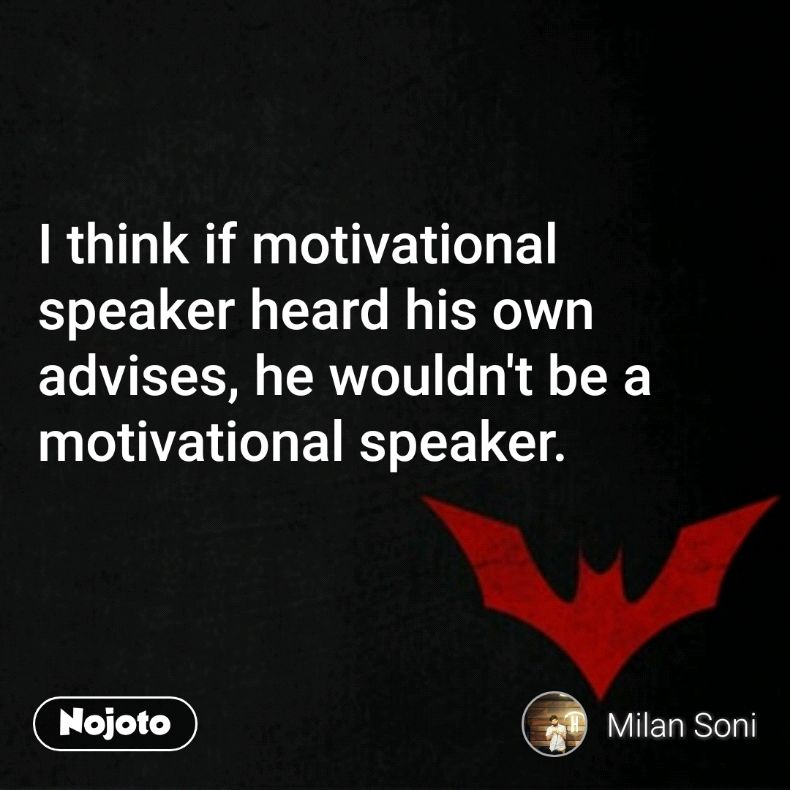 I think if motivational speaker heard his own advises, he wouldn't be a motivational speaker.
