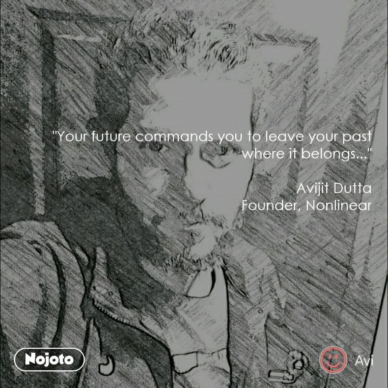 """Your future commands you to leave your past where it belongs...""  Avijit Dutta Founder, Nonlinear"